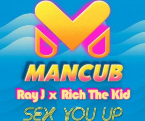 ManCub x Ray J – Sex You Up