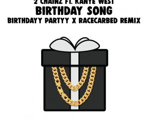 2 Chainz & Kanye West – Birthday Song (Birthdayy Partyy x RaceCarBed Remix)